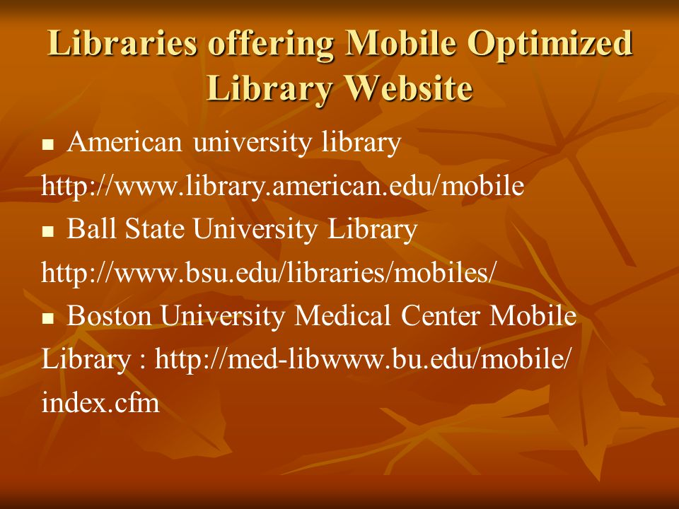 Libraries offering Mobile Optimized Library Website American university library http://www.library.american.edu/mobile Ball State University Library http://www.bsu.edu/libraries/mobiles/ Boston University Medical Center Mobile Library : http://med-libwww.bu.edu/mobile/ index.cfm