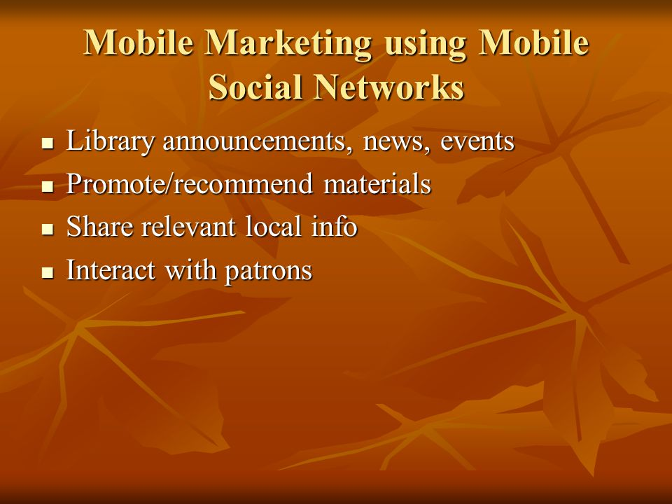 Mobile Marketing using Mobile Social Networks Library announcements, news, events Library announcements, news, events Promote/recommend materials Promote/recommend materials Share relevant local info Share relevant local info Interact with patrons Interact with patrons