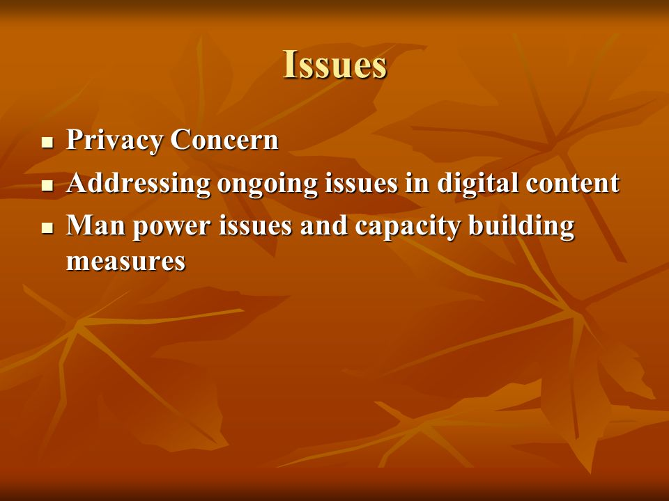 Issues Privacy Concern Privacy Concern Addressing ongoing issues in digital content Addressing ongoing issues in digital content Man power issues and capacity building measures Man power issues and capacity building measures
