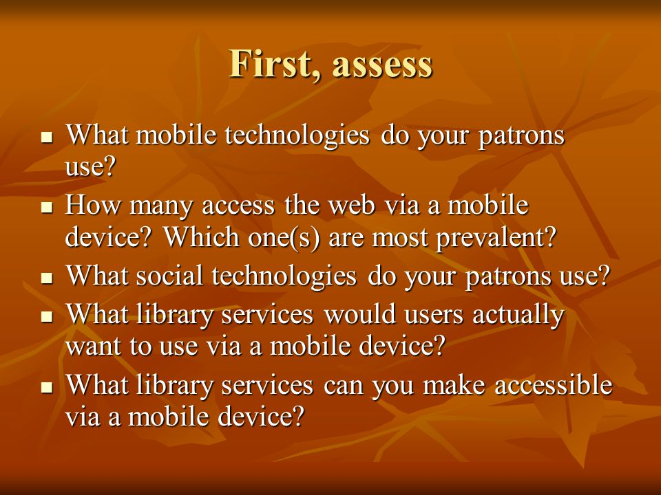 First, assess What mobile technologies do your patrons use.