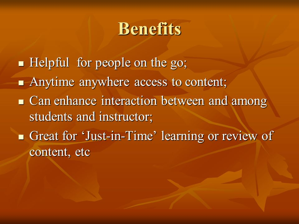 Benefits Helpful for people on the go; Helpful for people on the go; Anytime anywhere access to content; Anytime anywhere access to content; Can enhance interaction between and among students and instructor; Can enhance interaction between and among students and instructor; Great for Just-in-Time learning or review of content, etc Great for Just-in-Time learning or review of content, etc
