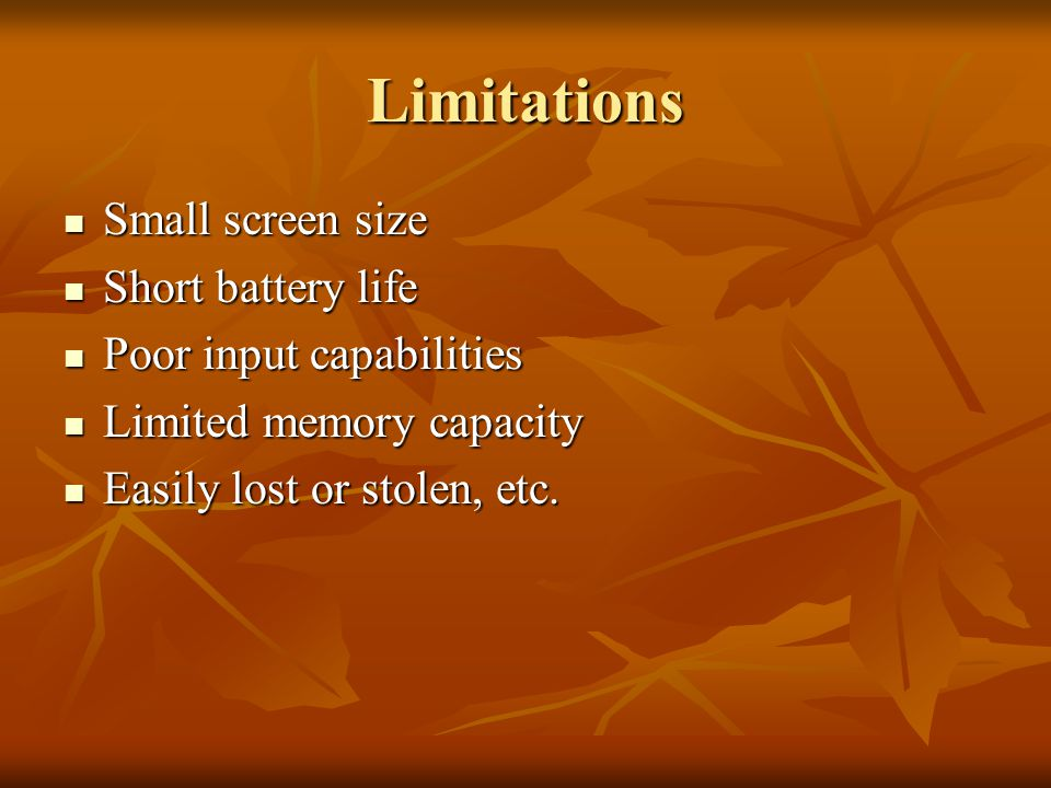 Limitations Small screen size Small screen size Short battery life Short battery life Poor input capabilities Poor input capabilities Limited memory capacity Limited memory capacity Easily lost or stolen, etc.