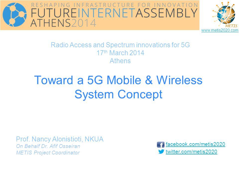 Toward a 5G Mobile & Wireless System Concept Prof. Nancy Alonistioti, NKUA On Behalf Dr. Afif Osseiran METIS Project Coordinator facebook.com/metis202