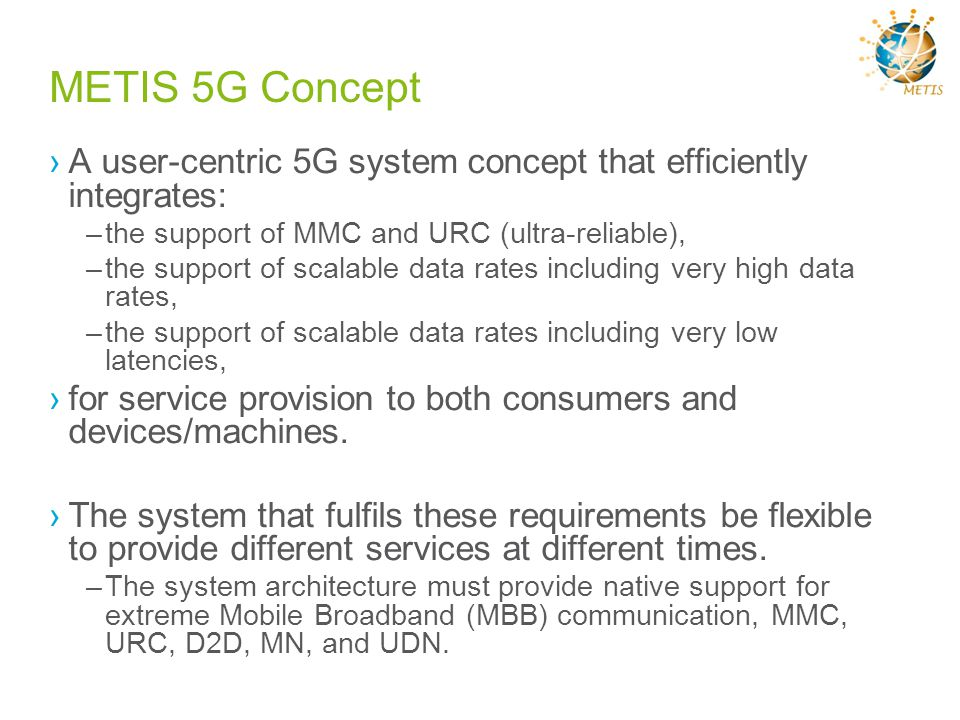 METIS 5G Concept A user-centric 5G system concept that efficiently integrates: –the support of MMC and URC (ultra-reliable), –the support of scalable
