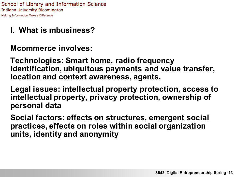 S643: Digital Entrepreneurship Spring 13 I. What is mbusiness? Mcommerce involves: Technologies: Smart home, radio frequency identification, ubiquitou