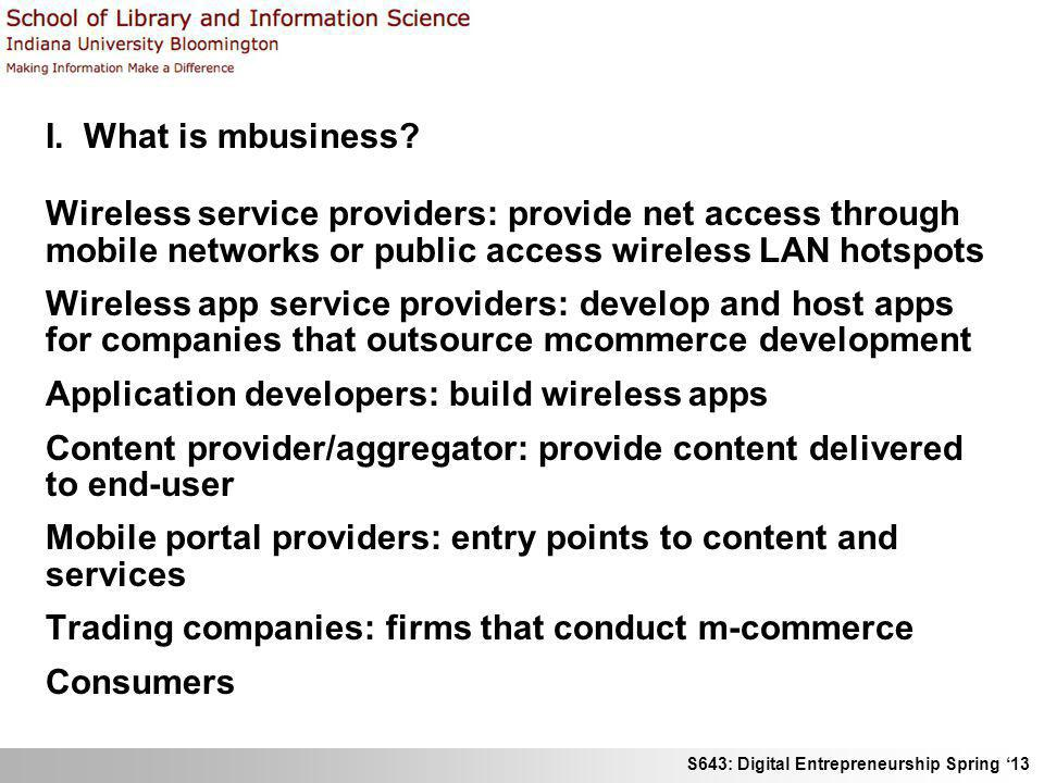 S643: Digital Entrepreneurship Spring 13 I. What is mbusiness? Wireless service providers: provide net access through mobile networks or public access
