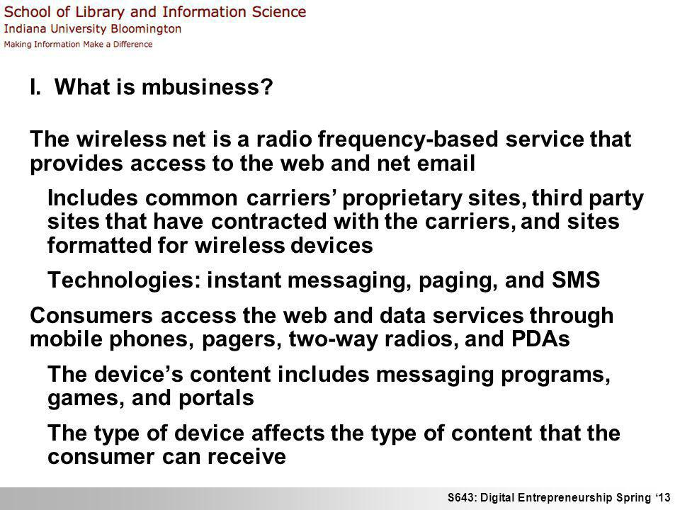 S643: Digital Entrepreneurship Spring 13 I. What is mbusiness? The wireless net is a radio frequency-based service that provides access to the web and