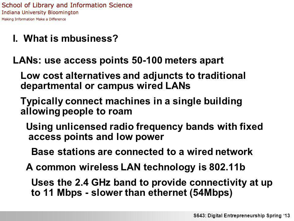 S643: Digital Entrepreneurship Spring 13 I. What is mbusiness? LANs: use access points 50-100 meters apart Low cost alternatives and adjuncts to tradi