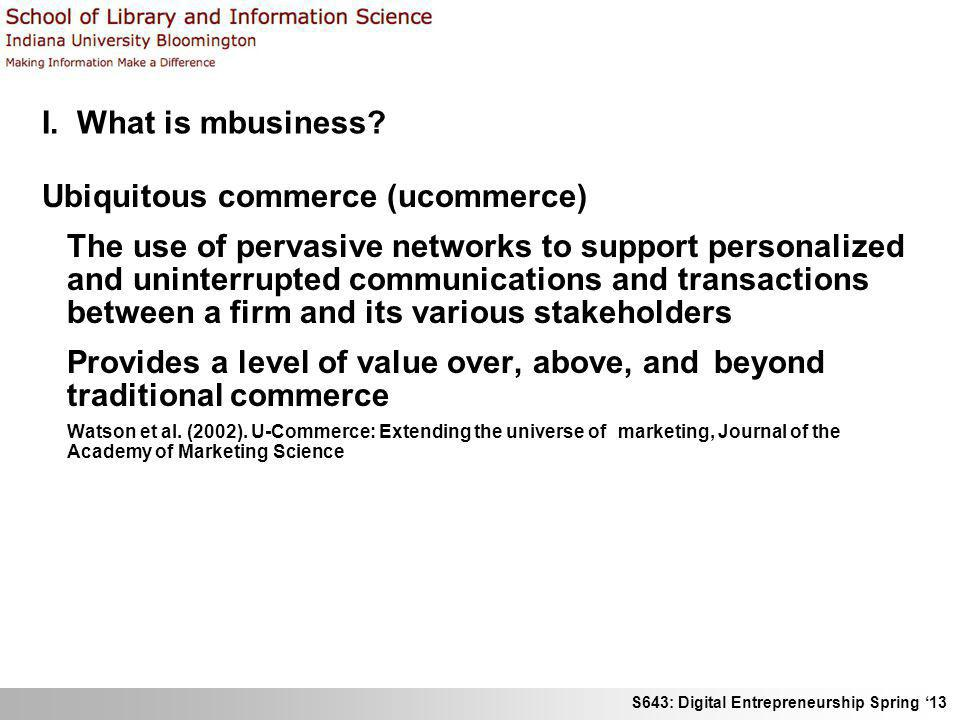 S643: Digital Entrepreneurship Spring 13 I. What is mbusiness? Ubiquitous commerce (ucommerce) The use of pervasive networks to support personalized a