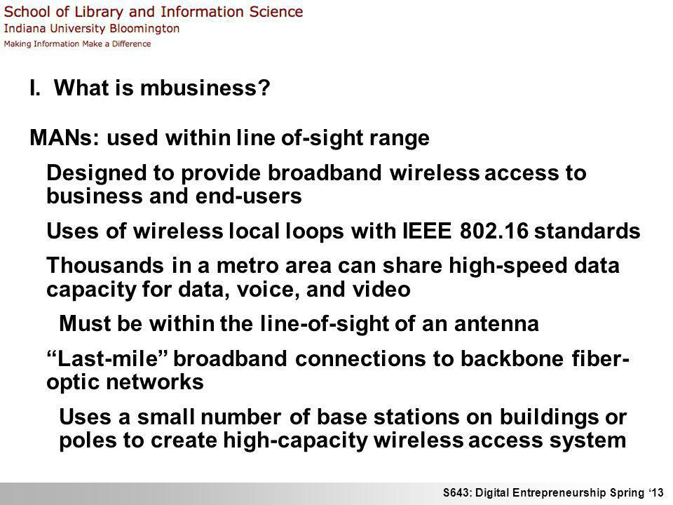 S643: Digital Entrepreneurship Spring 13 I. What is mbusiness? MANs: used within line of-sight range Designed to provide broadband wireless access to