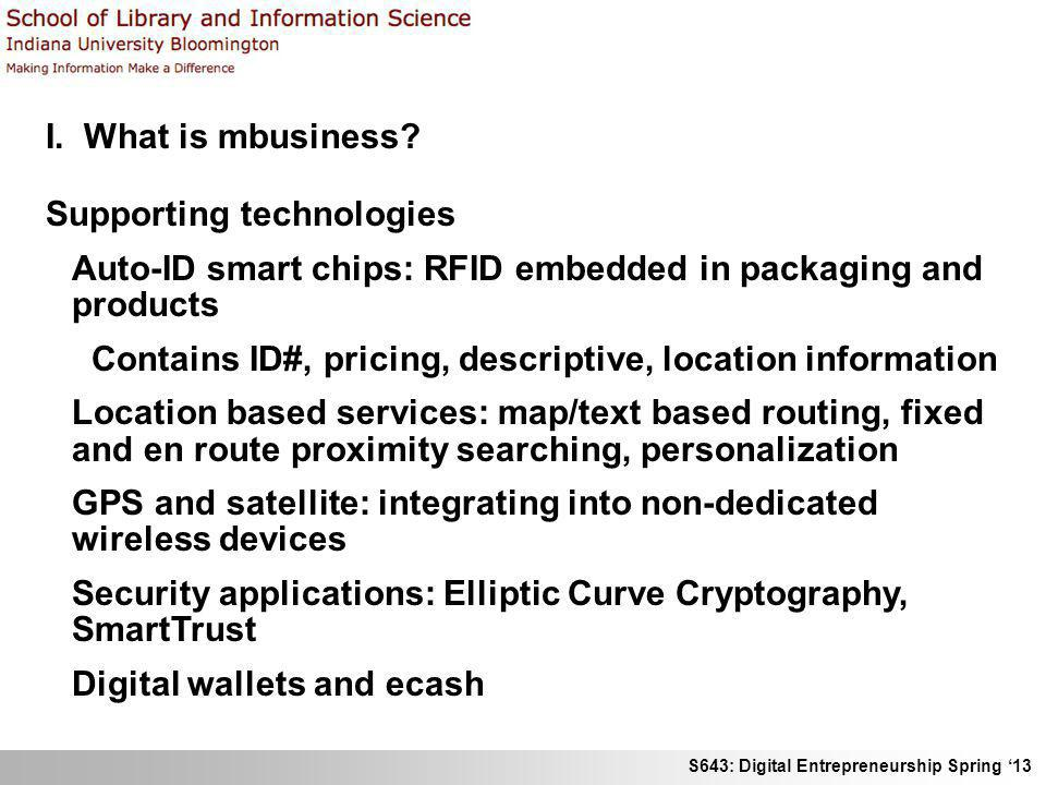 S643: Digital Entrepreneurship Spring 13 I. What is mbusiness? Supporting technologies Auto-ID smart chips: RFID embedded in packaging and products Co