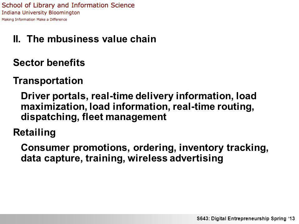 S643: Digital Entrepreneurship Spring 13 II. The mbusiness value chain Sector benefits Transportation Driver portals, real-time delivery information,