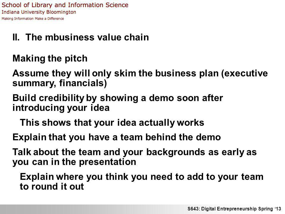 S643: Digital Entrepreneurship Spring 13 II. The mbusiness value chain Making the pitch Assume they will only skim the business plan (executive summar