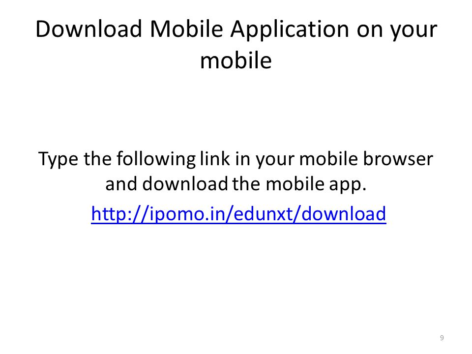 Download Mobile Application on your mobile Type the following link in your mobile browser and download the mobile app. http://ipomo.in/edunxt/download