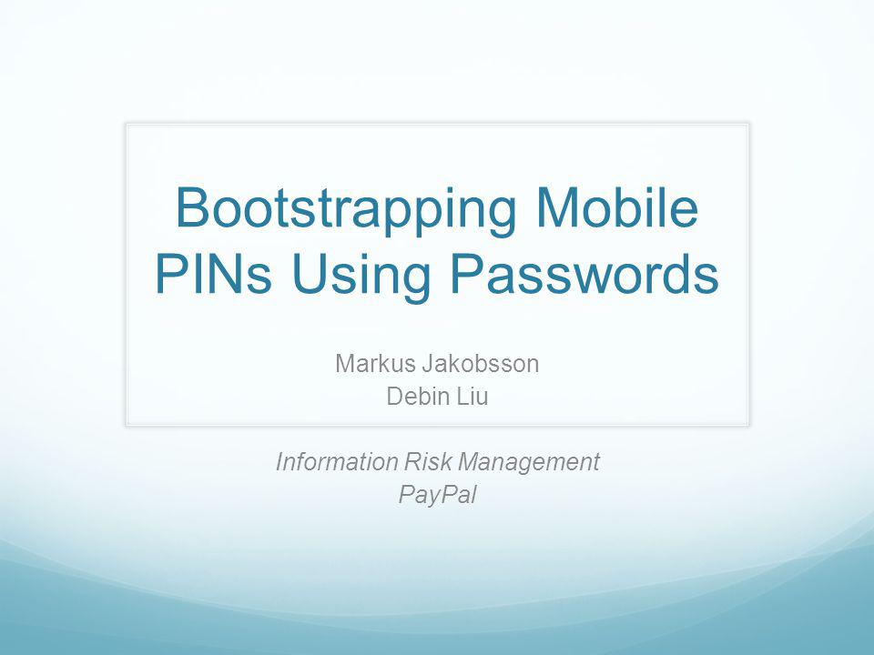 Bootstrapping Mobile PINs Using Passwords Markus Jakobsson Debin Liu Information Risk Management PayPal