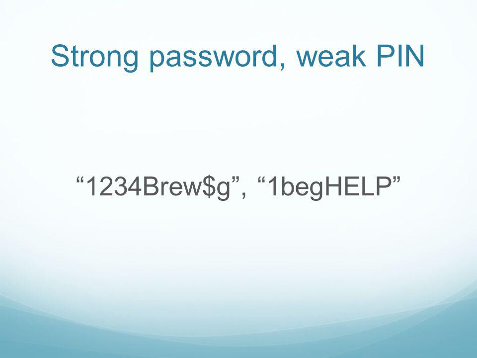 Strong password, weak PIN 1234Brew$g, 1begHELP