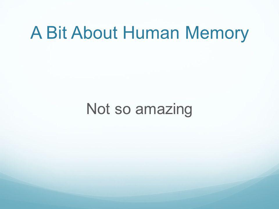 A Bit About Human Memory Not so amazing