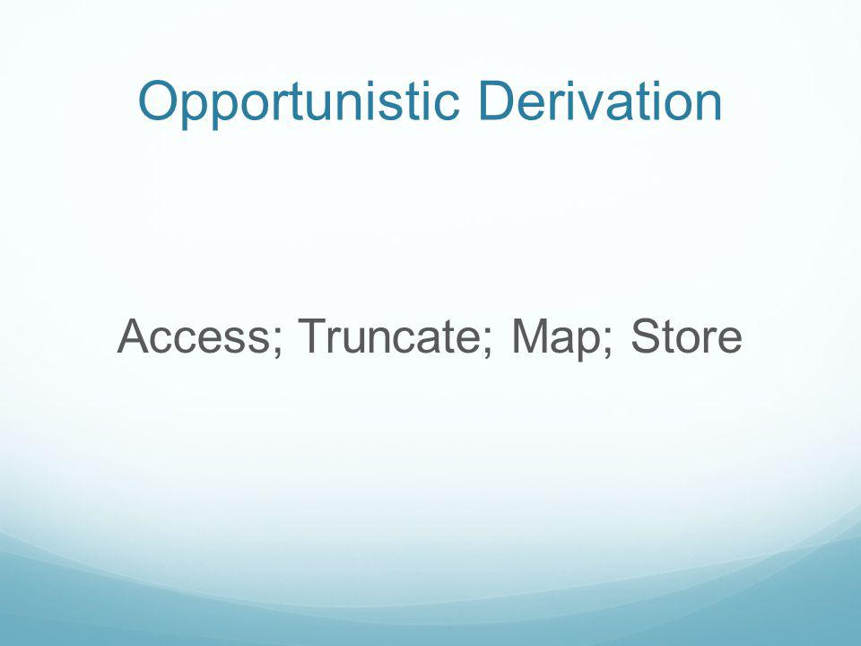 Opportunistic Derivation Access; Truncate; Map; Store