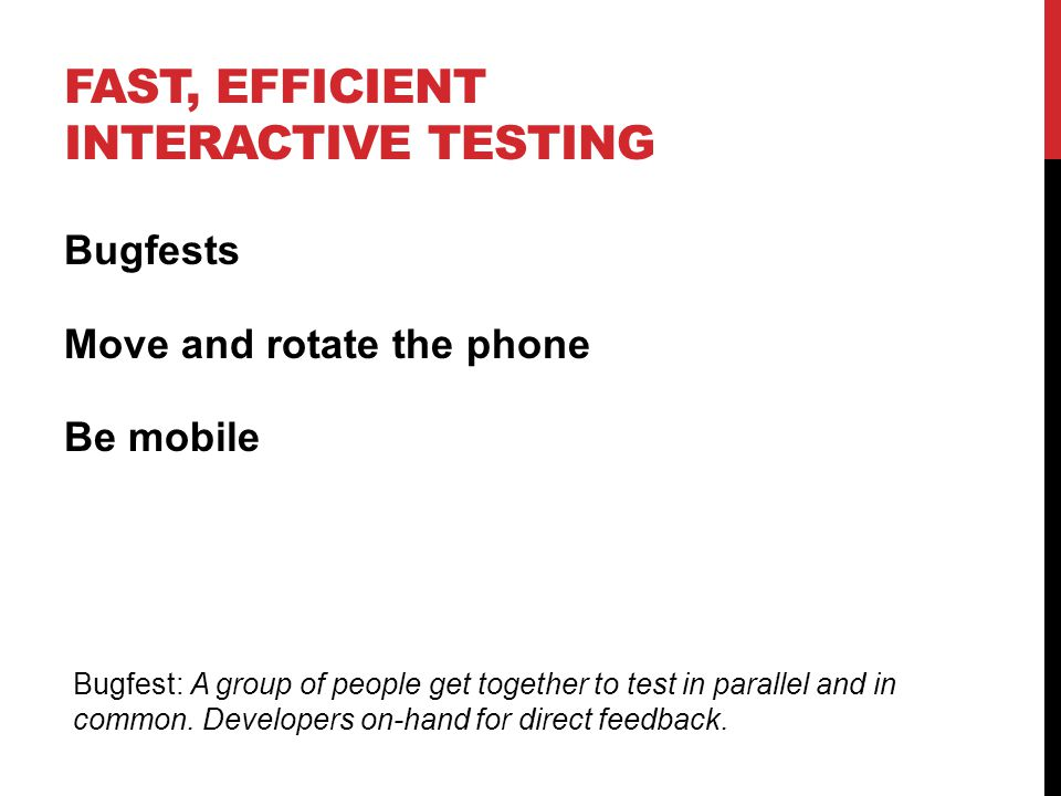 FAST, EFFICIENT INTERACTIVE TESTING Bugfests Move and rotate the phone Be mobile Bugfest: A group of people get together to test in parallel and in common.