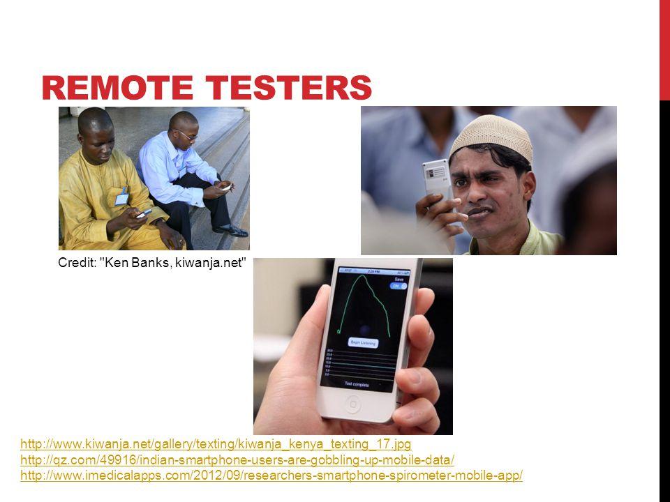 REMOTE TESTERS Credit: Ken Banks, kiwanja.net http://www.kiwanja.net/gallery/texting/kiwanja_kenya_texting_17.jpg http://qz.com/49916/indian-smartphone-users-are-gobbling-up-mobile-data/ http://www.imedicalapps.com/2012/09/researchers-smartphone-spirometer-mobile-app/