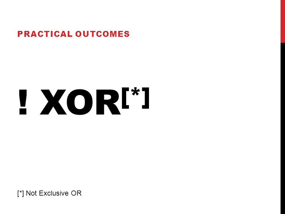 ! XOR [*] PRACTICAL OUTCOMES [*] Not Exclusive OR