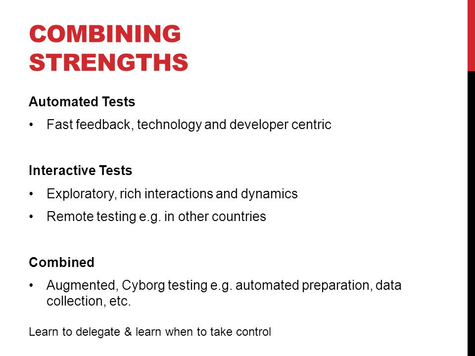 COMBINING STRENGTHS Automated Tests Fast feedback, technology and developer centric Interactive Tests Exploratory, rich interactions and dynamics Remote testing e.g.