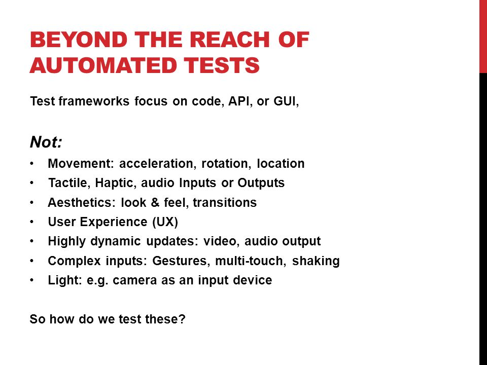 BEYOND THE REACH OF AUTOMATED TESTS Test frameworks focus on code, API, or GUI, Not: Movement: acceleration, rotation, location Tactile, Haptic, audio Inputs or Outputs Aesthetics: look & feel, transitions User Experience (UX) Highly dynamic updates: video, audio output Complex inputs: Gestures, multi-touch, shaking Light: e.g.