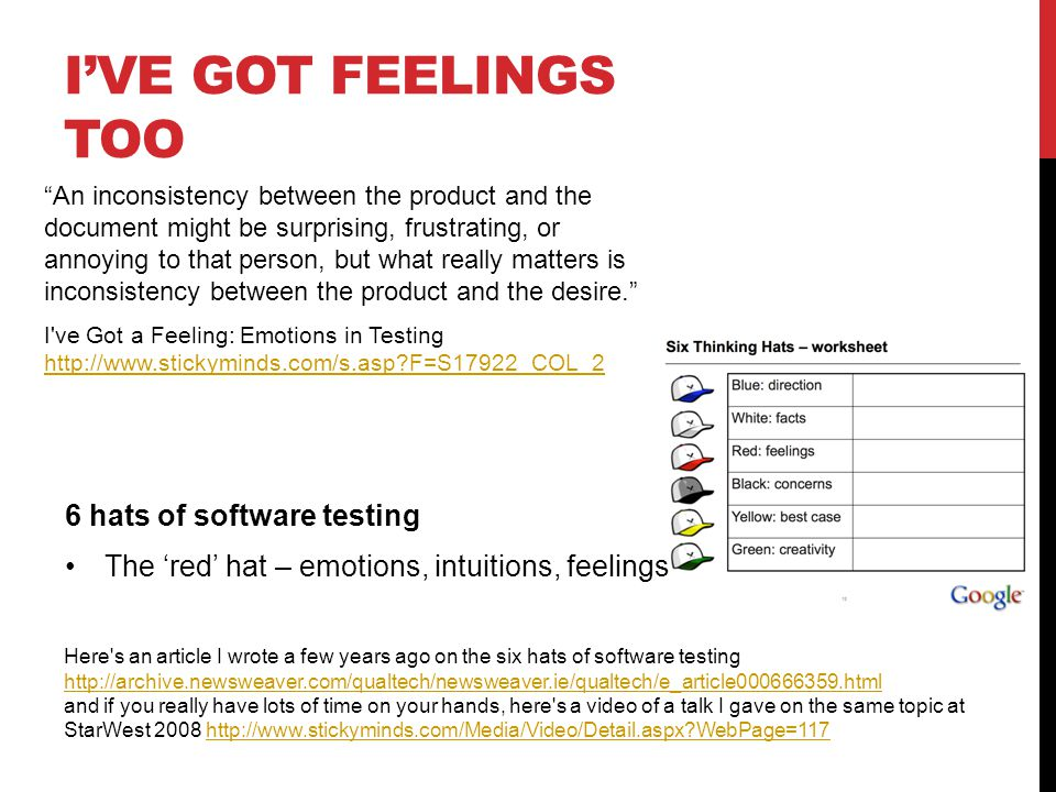 IVE GOT FEELINGS TOO 6 hats of software testing The red hat – emotions, intuitions, feelings I ve Got a Feeling: Emotions in Testing   F=S17922_COL_2 Here s an article I wrote a few years ago on the six hats of software testing     and if you really have lots of time on your hands, here s a video of a talk I gave on the same topic at StarWest WebPage=117http://  WebPage=117 An inconsistency between the product and the document might be surprising, frustrating, or annoying to that person, but what really matters is inconsistency between the product and the desire.