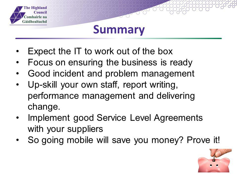 Summary Expect the IT to work out of the box Focus on ensuring the business is ready Good incident and problem management Up-skill your own staff, rep