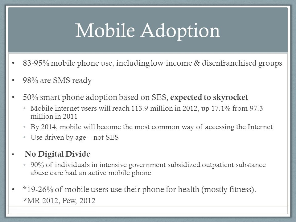 Mobile Adoption 83-95% mobile phone use, including low income & disenfranchised groups 98% are SMS ready 50% smart phone adoption based on SES, expected to skyrocket Mobile internet users will reach million in 2012, up 17.1% from 97.3 million in 2011 By 2014, mobile will become the most common way of accessing the Internet Use driven by age – not SES No Digital Divide 90% of individuals in intensive government subsidized outpatient substance abuse care had an active mobile phone *19-26% of mobile users use their phone for health (mostly fitness).