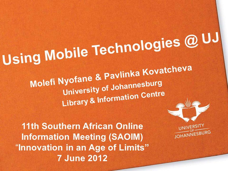 Molefi Nyofane & Pavlinka Kovatcheva University of Johannesburg Library & Information Centre Using Mobile Technologies @ UJ 11th Southern African Online Information Meeting (SAOIM)Innovation in an Age of Limits 7 June 2012
