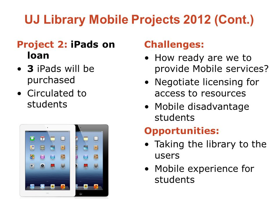 UJ Library Mobile Projects 2012 (Cont.) Project 2: iPads on loan 3 iPads will be purchased Circulated to students Challenges: How ready are we to provide Mobile services.