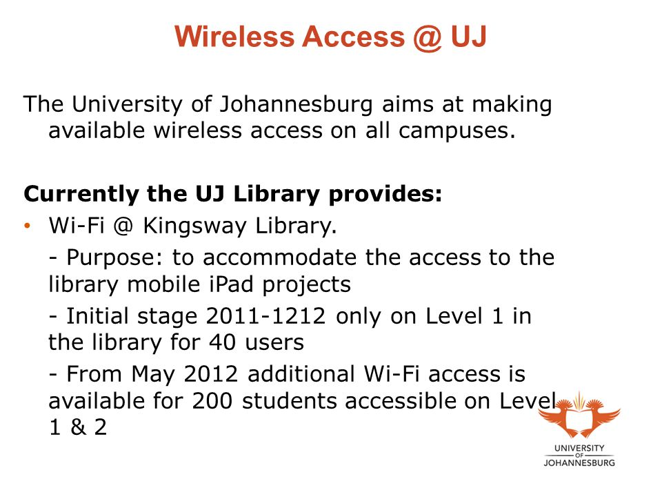 Wireless Access @ UJ The University of Johannesburg aims at making available wireless access on all campuses.