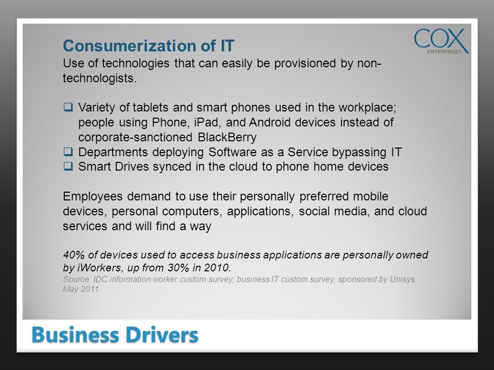 Business Drivers Consumerization of IT Use of technologies that can easily be provisioned by non- technologists.