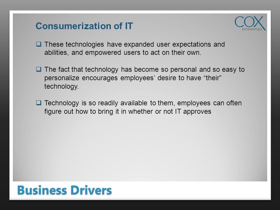 Business Drivers Consumerization of IT These technologies have expanded user expectations and abilities, and empowered users to act on their own.