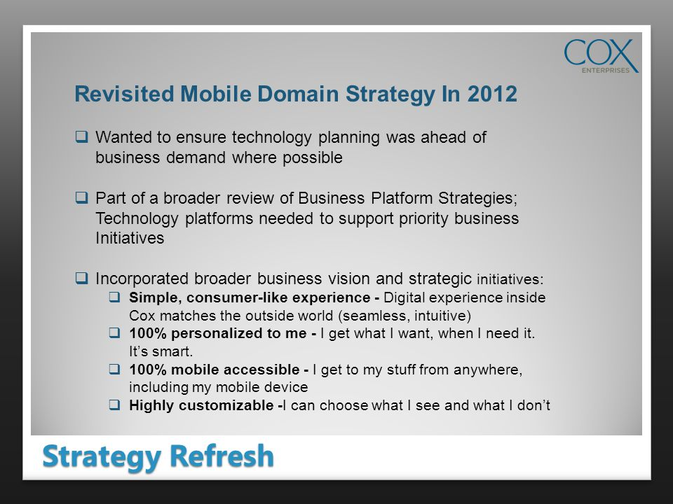 Strategy Refresh Revisited Mobile Domain Strategy In 2012 Wanted to ensure technology planning was ahead of business demand where possible Part of a broader review of Business Platform Strategies; Technology platforms needed to support priority business Initiatives Incorporated broader business vision and strategic initiatives: Simple, consumer-like experience - Digital experience inside Cox matches the outside world (seamless, intuitive) 100% personalized to me - I get what I want, when I need it.