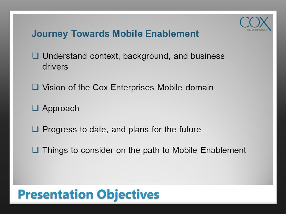 Presentation Objectives Journey Towards Mobile Enablement Understand context, background, and business drivers Vision of the Cox Enterprises Mobile domain Approach Progress to date, and plans for the future Things to consider on the path to Mobile Enablement