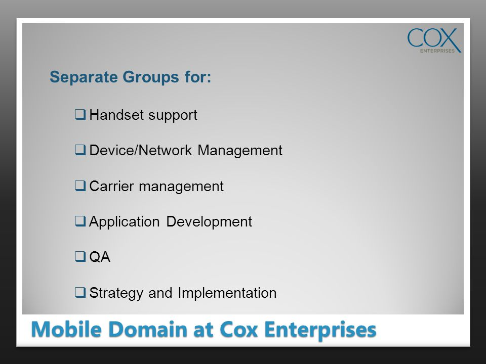 Mobile Domain at Cox Enterprises Separate Groups for: Handset support Device/Network Management Carrier management Application Development QA Strategy and Implementation