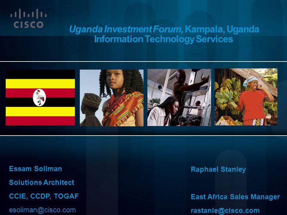 Uganda Investment Forum, Kampala, Uganda Information Technology Services Essam Soliman Solutions Architect CCIE, CCDP, TOGAF esoliman@cisco.com Raphae