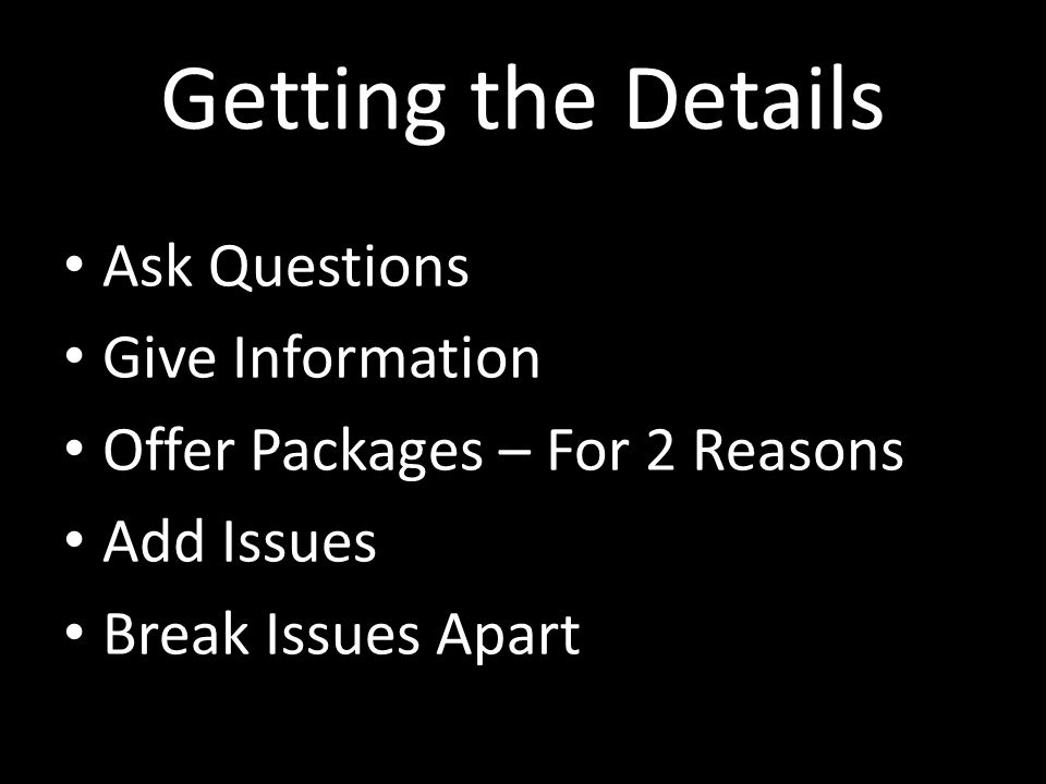 Getting the Details Ask Questions Give Information Offer Packages – For 2 Reasons Add Issues Break Issues Apart