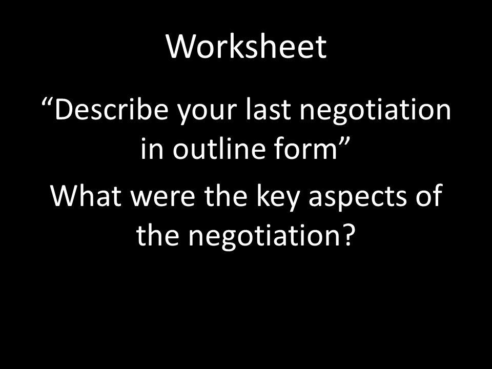Worksheet Describe your last negotiation in outline form What were the key aspects of the negotiation