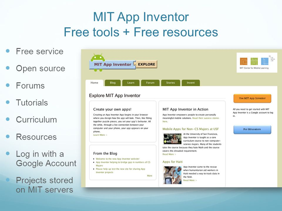 Free service Open source Forums Tutorials Curriculum Resources Log in with a Google Account Projects stored on MIT servers MIT App Inventor Free tools + Free resources