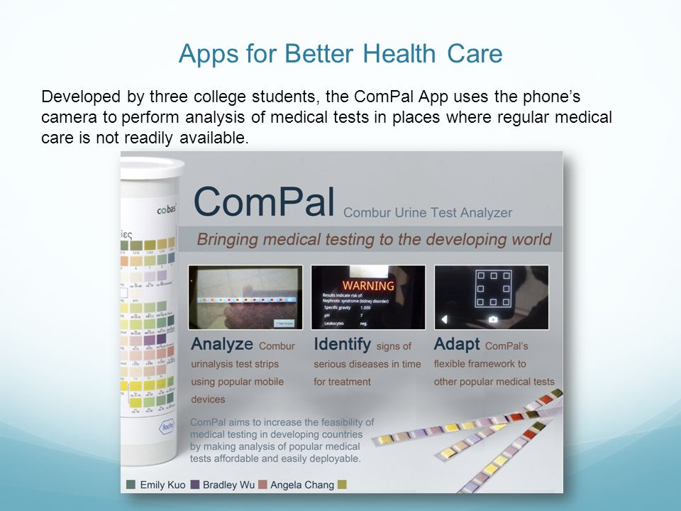 Apps for Better Health Care Developed by three college students, the ComPal App uses the phones camera to perform analysis of medical tests in places where regular medical care is not readily available.