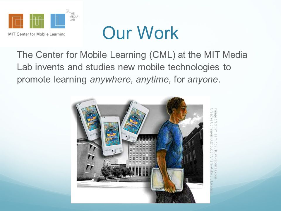 Our Work The Center for Mobile Learning (CML) at the MIT Media Lab invents and studies new mobile technologies to promote learning anywhere, anytime, for anyone.