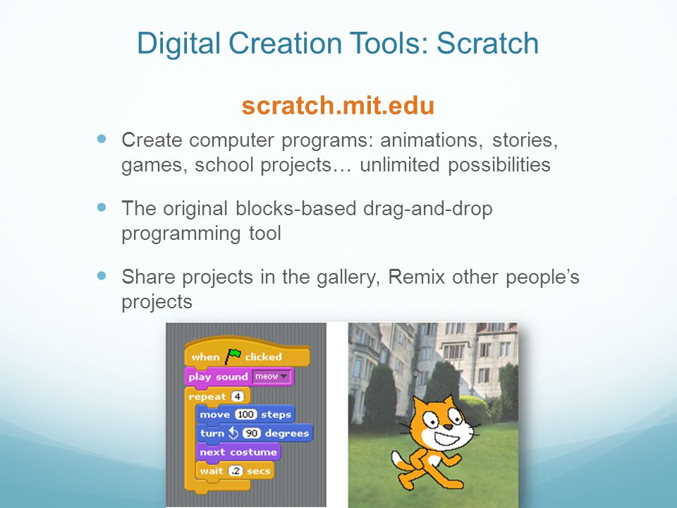 Digital Creation Tools: Scratch scratch.mit.edu Create computer programs: animations, stories, games, school projects… unlimited possibilities The original blocks-based drag-and-drop programming tool Share projects in the gallery, Remix other peoples projects