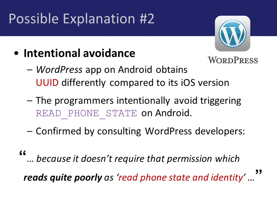Possible Explanation #2 Intentional avoidance –WordPress app on Android obtains UUID differently compared to its iOS version –The programmers intentionally avoid triggering READ_PHONE_STATE on Android.