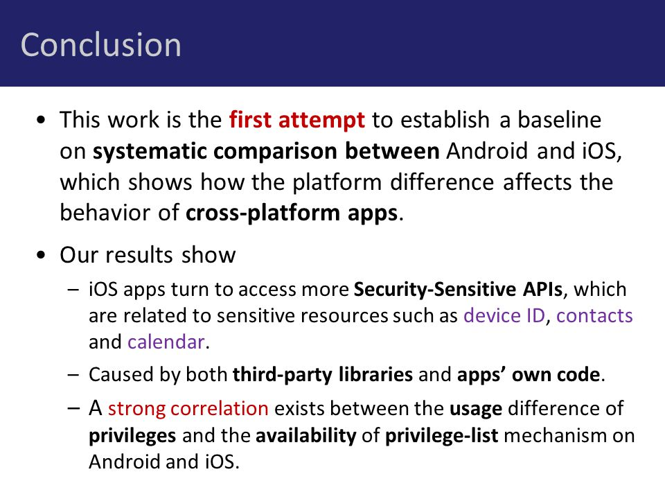 Conclusion This work is the first attempt to establish a baseline on systematic comparison between Android and iOS, which shows how the platform difference affects the behavior of cross-platform apps.