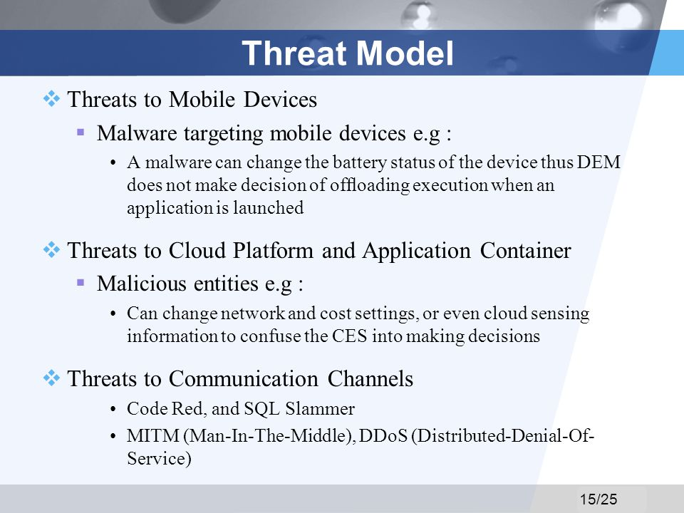 LOGO Threat Model Threats to Mobile Devices Malware targeting mobile devices e.g : A malware can change the battery status of the device thus DEM does not make decision of ofoading execution when an application is launched Threats to Cloud Platform and Application Container Malicious entities e.g : Can change network and cost settings, or even cloud sensing information to confuse the CES into making decisions Threats to Communication Channels Code Red, and SQL Slammer MITM (Man-In-The-Middle), DDoS (Distributed-Denial-Of- Service) 15/25