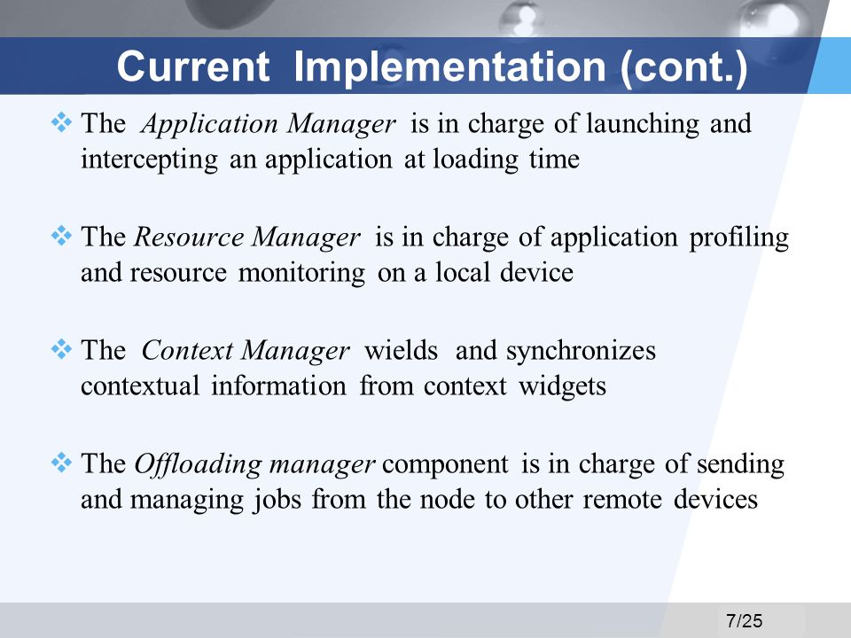 LOGO Current Implementation (cont.) The Application Manager is in charge of launching and intercepting an application at loading time The Resource Manager is in charge of application profiling and resource monitoring on a local device The Context Manager wields and synchronizes contextual information from context widgets The Offloading manager component is in charge of sending and managing jobs from the node to other remote devices 7/25