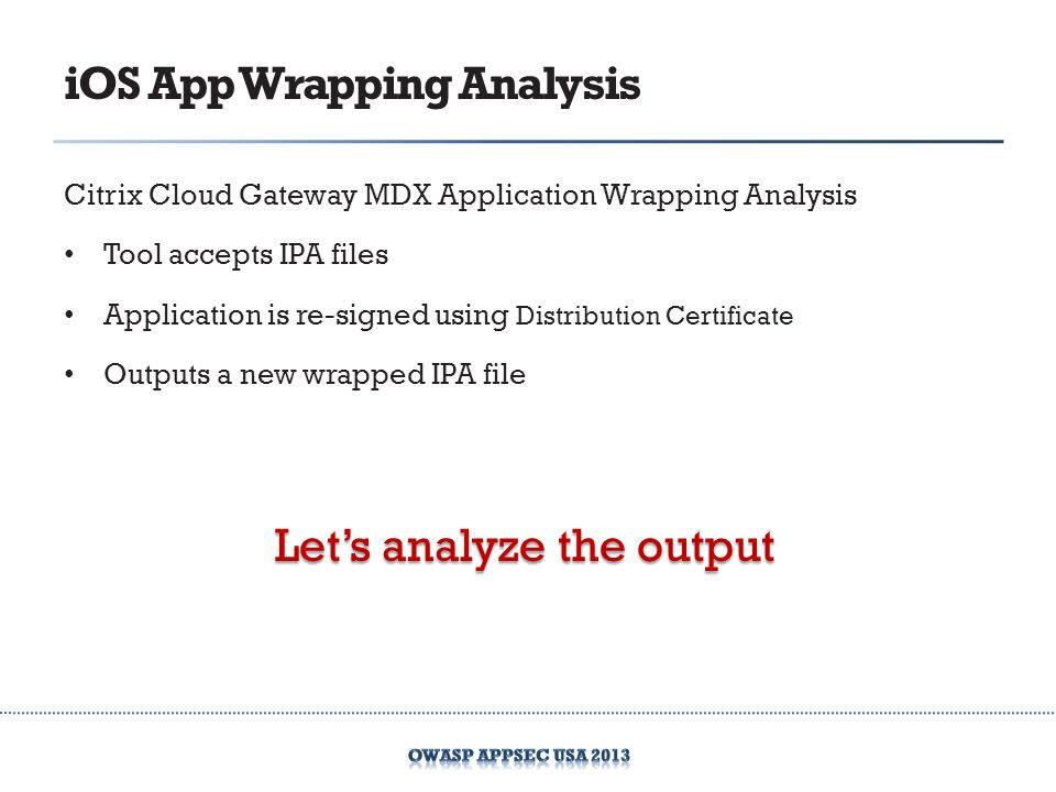 iOS App Wrapping Analysis Citrix Cloud Gateway MDX Application Wrapping Analysis Tool accepts IPA files Application is re-signed using Distribution Certificate Outputs a new wrapped IPA file Lets analyze the output